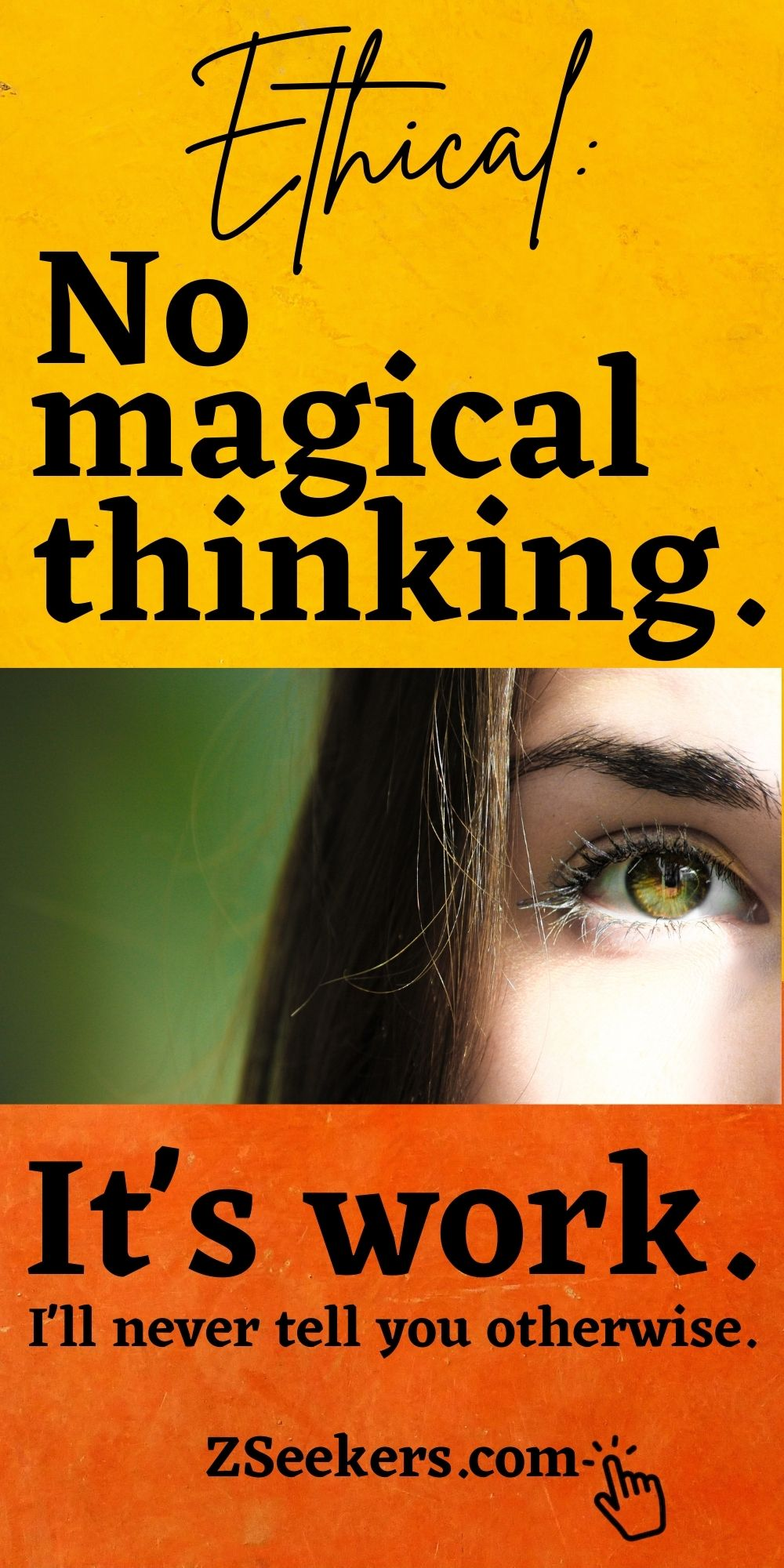 Ethical - No magical thinking. It's work. I'll never tell you otherwise. ZSeekers.com